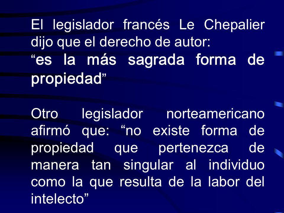 El legislador francés Le Chepalier dijo que el derecho de autor: es la más sagrada forma de propiedad Otro legislador norteamericano afirmó que: no ex