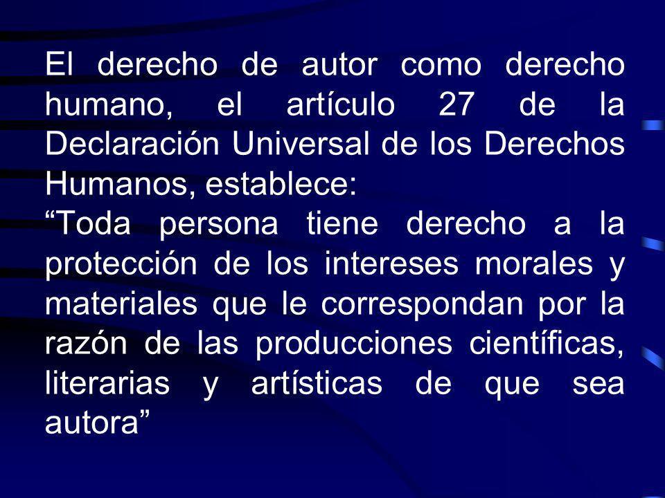 El derecho de autor como derecho humano, el artículo 27 de la Declaración Universal de los Derechos Humanos, establece: Toda persona tiene derecho a l