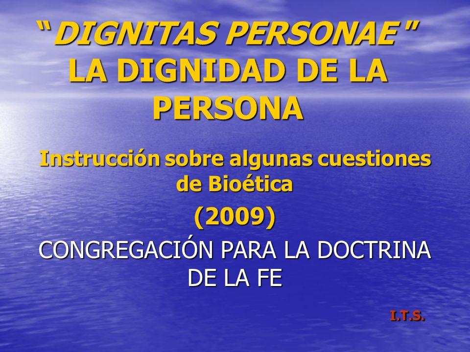 DIGNITAS PERSONAE LA DIGNIDAD DE LA PERSONA Instrucción sobre algunas cuestiones de Bioética (2009) CONGREGACIÓN PARA LA DOCTRINA DE LA FE I.T.S. I.T.
