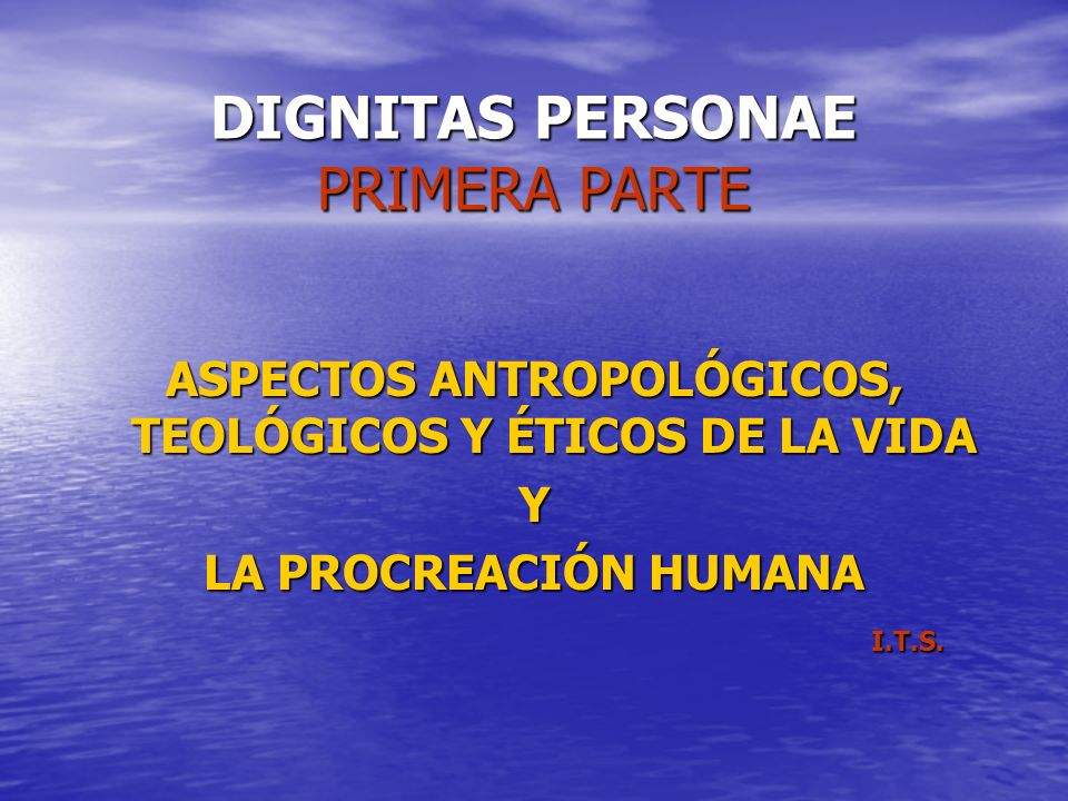DIGNITAS PERSONAE PRIMERA PARTE ASPECTOS ANTROPOLÓGICOS, TEOLÓGICOS Y ÉTICOS DE LA VIDA Y LA PROCREACIÓN HUMANA I.T.S. I.T.S.