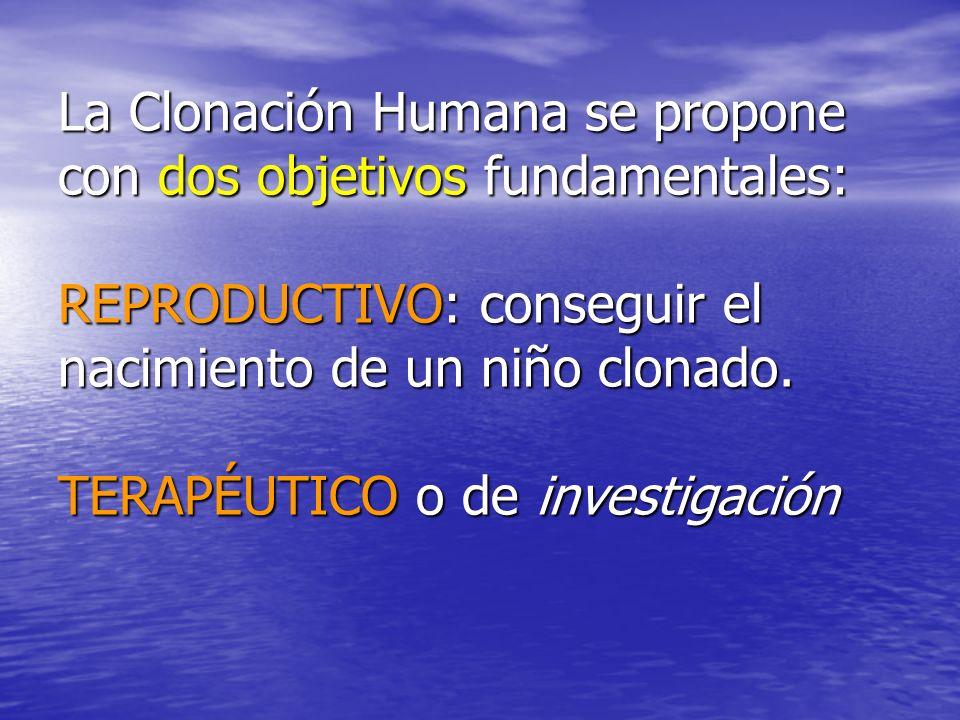 La Clonación Humana se propone con dos objetivos fundamentales: REPRODUCTIVO: conseguir el nacimiento de un niño clonado. TERAPÉUTICO o de investigaci