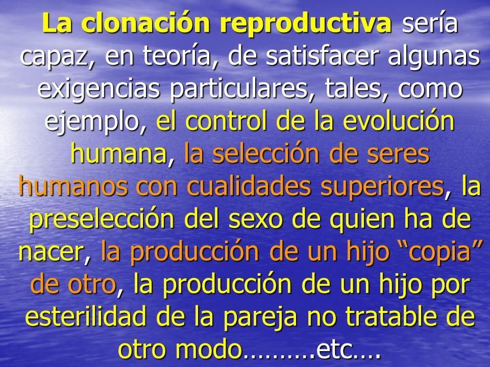La clonación reproductiva sería capaz, en teoría, de satisfacer algunas exigencias particulares, tales, como ejemplo, el control de la evolución human