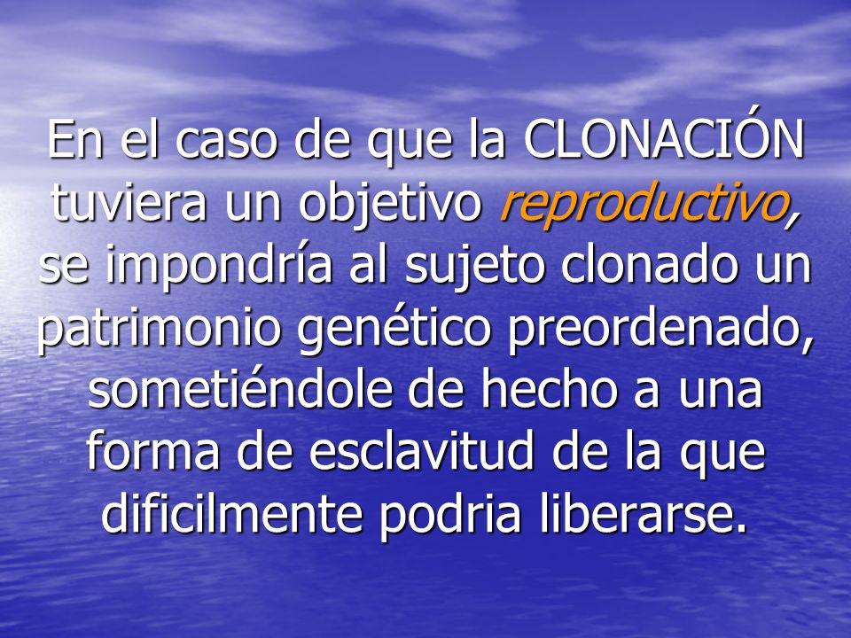 En el caso de que la CLONACIÓN tuviera un objetivo reproductivo, se impondría al sujeto clonado un patrimonio genético preordenado, sometiéndole de he