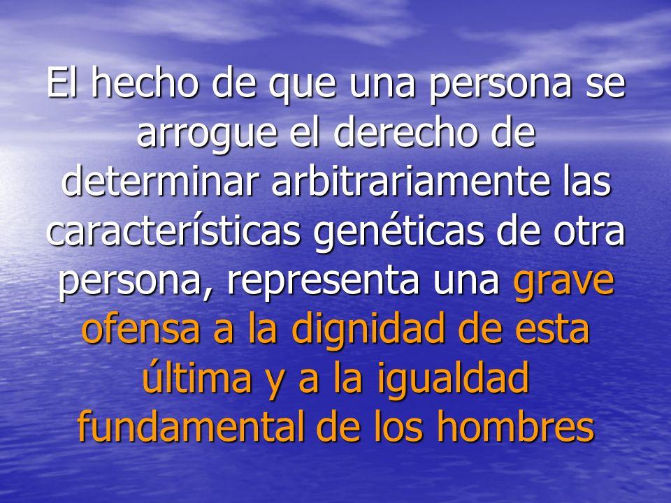 El hecho de que una persona se arrogue el derecho de determinar arbitrariamente las características genéticas de otra persona, representa una grave of