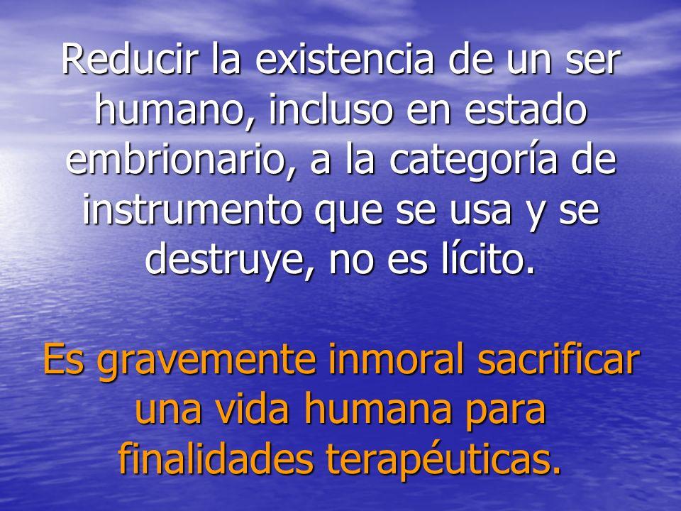 Reducir la existencia de un ser humano, incluso en estado embrionario, a la categoría de instrumento que se usa y se destruye, no es lícito. Es gravem