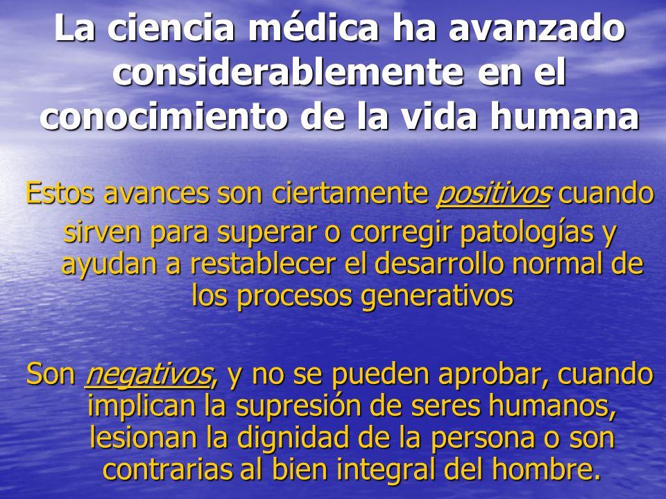 La ciencia médica ha avanzado considerablemente en el conocimiento de la vida humana Estos avances son ciertamente positivos cuando sirven para supera