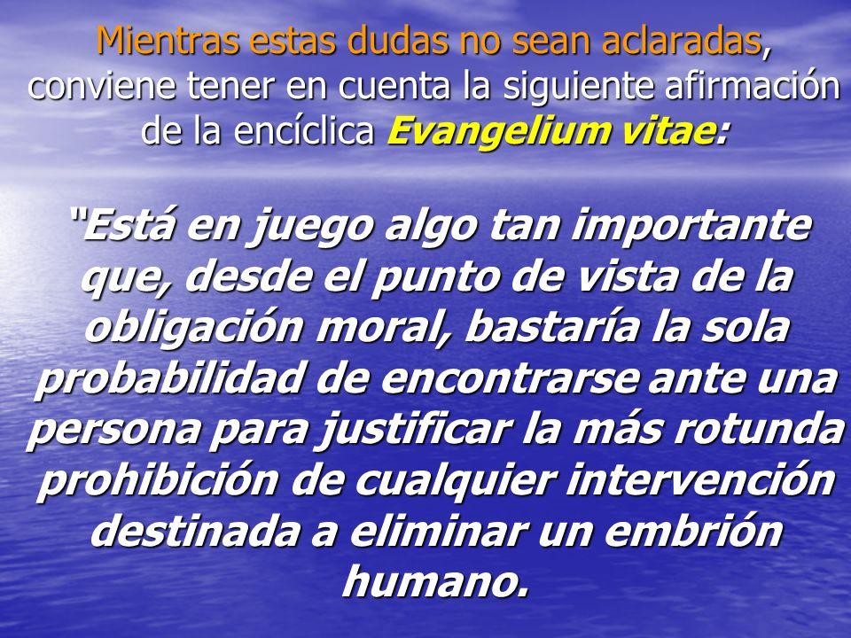 Mientras estas dudas no sean aclaradas, conviene tener en cuenta la siguiente afirmación de la encíclica Evangelium vitae: Está en juego algo tan impo