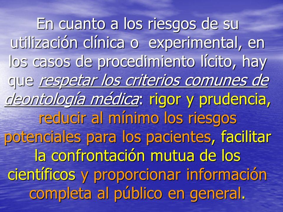 En cuanto a los riesgos de su utilización clínica o experimental, en los casos de procedimiento lícito, hay que respetar los criterios comunes de deon
