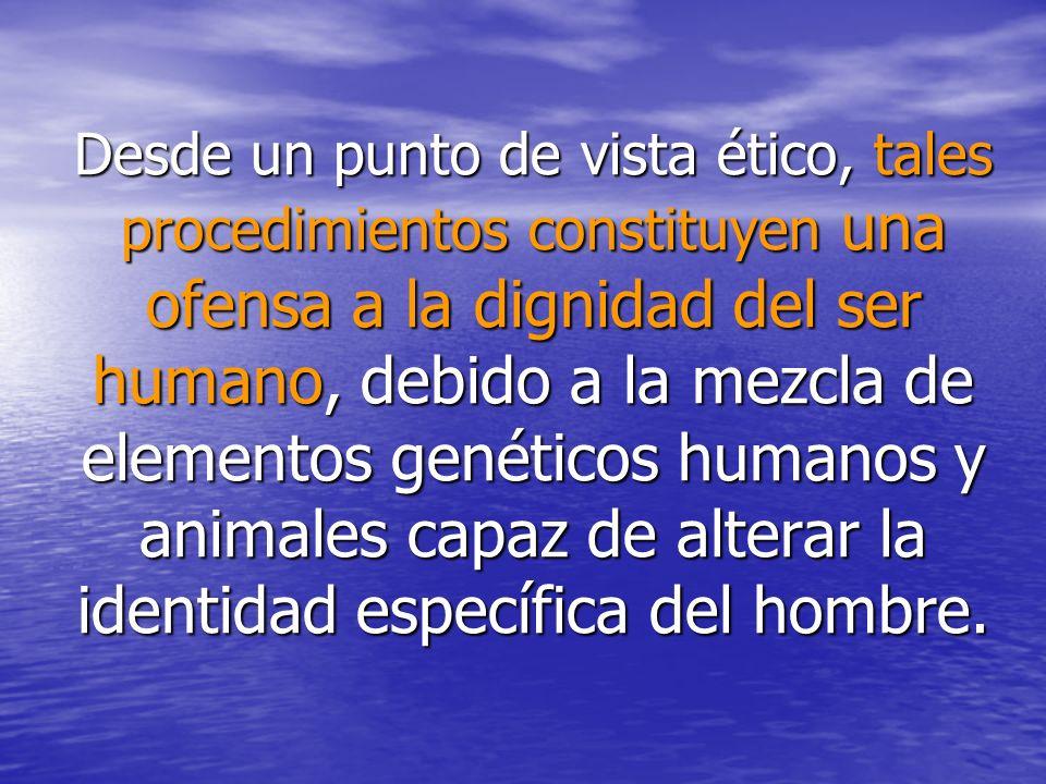 Desde un punto de vista ético, tales procedimientos constituyen una ofensa a la dignidad del ser humano, debido a la mezcla de elementos genéticos hum