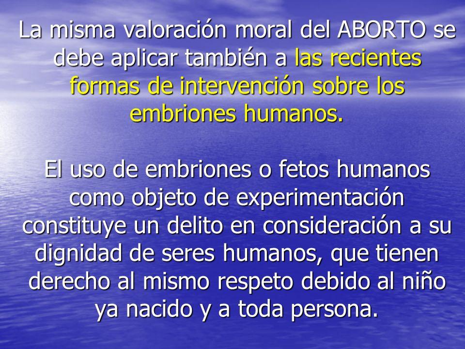 La misma valoración moral del ABORTO se debe aplicar también a las recientes formas de intervención sobre los embriones humanos. El uso de embriones o