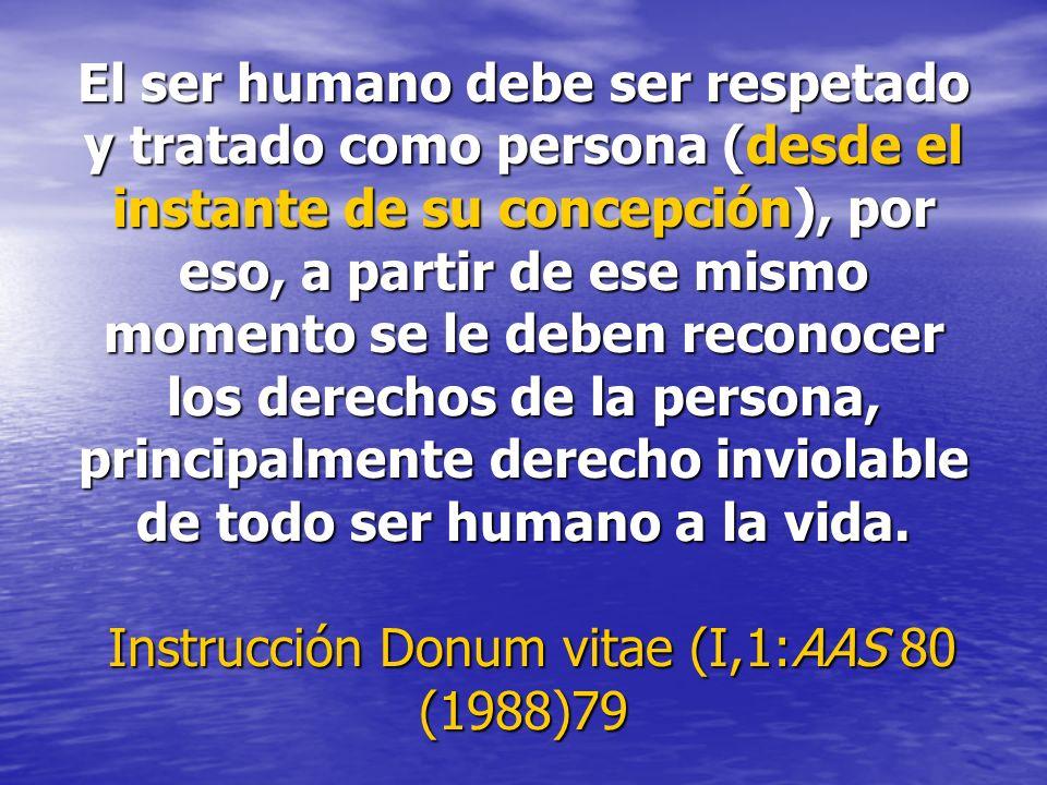 El ser humano debe ser respetado y tratado como persona (desde el instante de su concepción), por eso, a partir de ese mismo momento se le deben recon