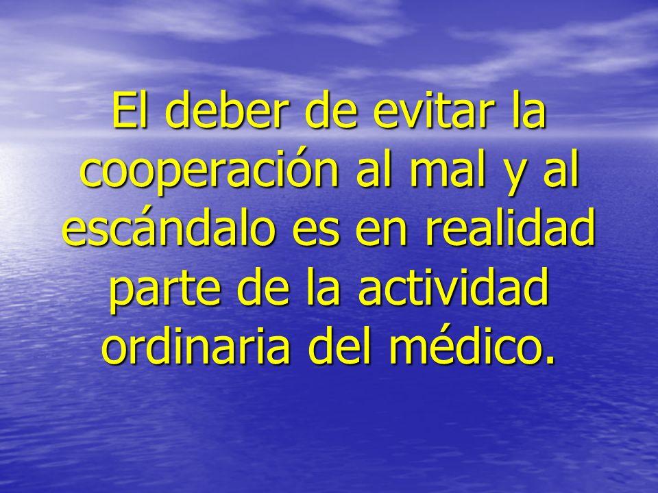 El deber de evitar la cooperación al mal y al escándalo es en realidad parte de la actividad ordinaria del médico. El deber de evitar la cooperación a