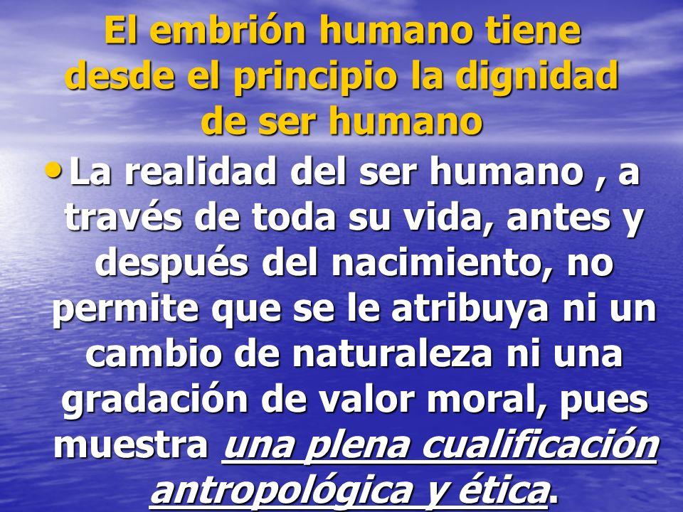 El embrión humano tiene desde el principio la dignidad de ser humano La realidad del ser humano, a través de toda su vida, antes y después del nacimie