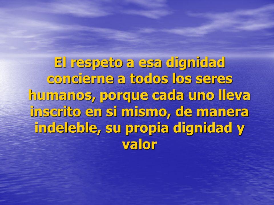 El respeto a esa dignidad concierne a todos los seres humanos, porque cada uno lleva inscrito en si mismo, de manera indeleble, su propia dignidad y v