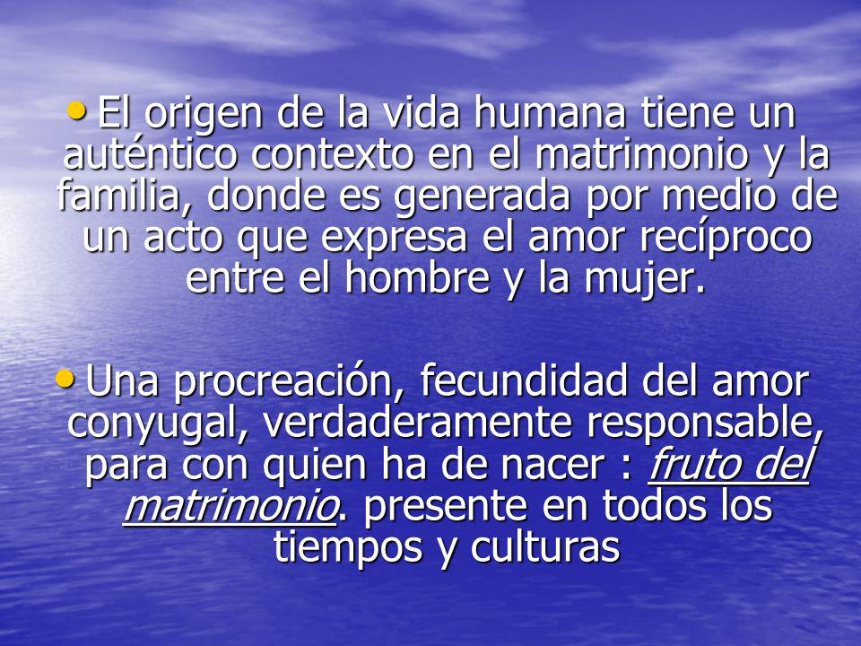 El origen de la vida humana tiene un auténtico contexto en el matrimonio y la familia, donde es generada por medio de un acto que expresa el amor recí