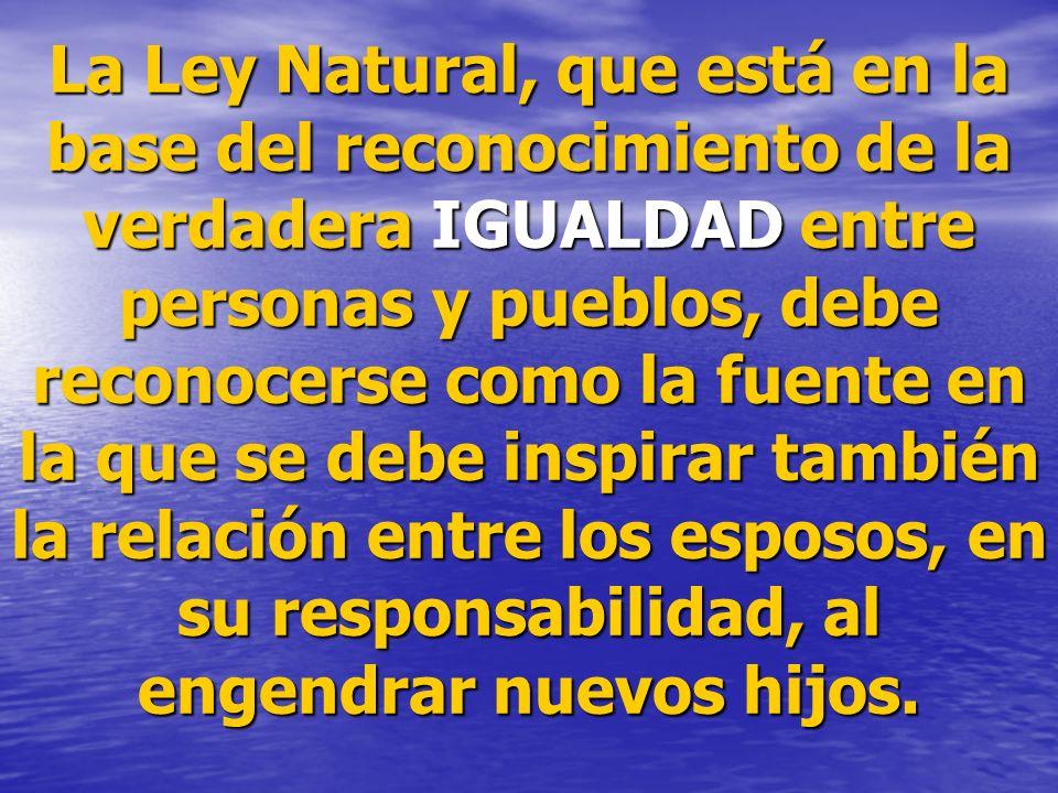La Ley Natural, que está en la base del reconocimiento de la verdadera IGUALDAD entre personas y pueblos, debe reconocerse como la fuente en la que se