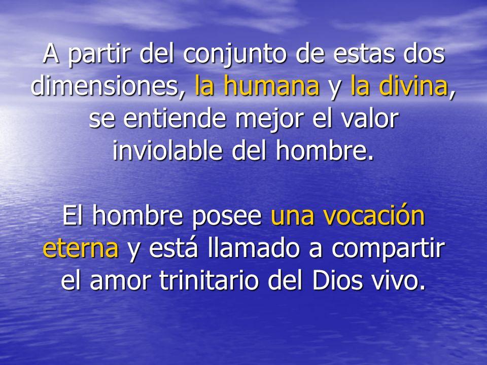 A partir del conjunto de estas dos dimensiones, la humana y la divina, se entiende mejor el valor inviolable del hombre. El hombre posee una vocación