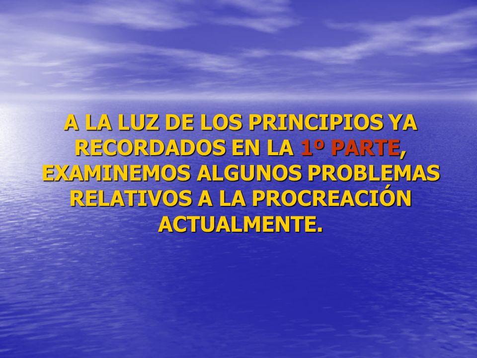 A LA LUZ DE LOS PRINCIPIOS YA RECORDADOS EN LA 1º PARTE, EXAMINEMOS ALGUNOS PROBLEMAS RELATIVOS A LA PROCREACIÓN ACTUALMENTE. A LA LUZ DE LOS PRINCIPI