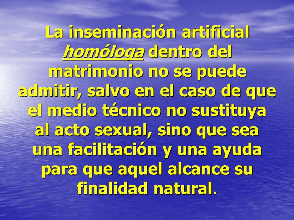 La inseminación artificial homóloga dentro del matrimonio no se puede admitir, salvo en el caso de que el medio técnico no sustituya al acto sexual, s