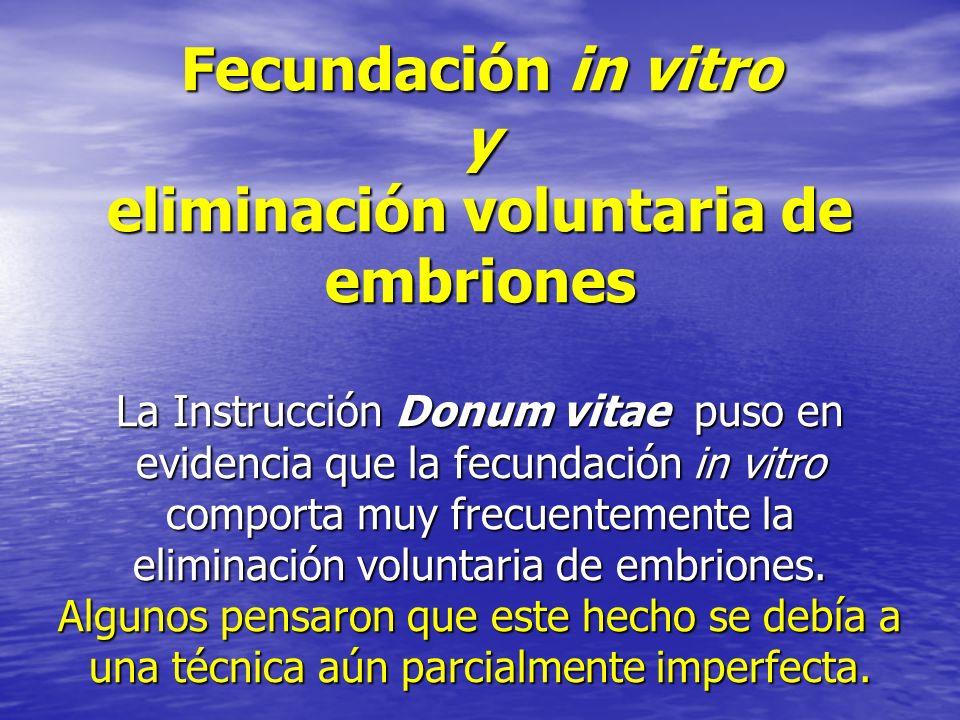 Fecundación in vitro y eliminación voluntaria de embriones La Instrucción Donum vitae puso en evidencia que la fecundación in vitro comporta muy frecu
