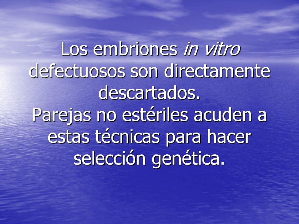 Los embriones in vitro defectuosos son directamente descartados. Parejas no estériles acuden a estas técnicas para hacer selección genética. Los embri