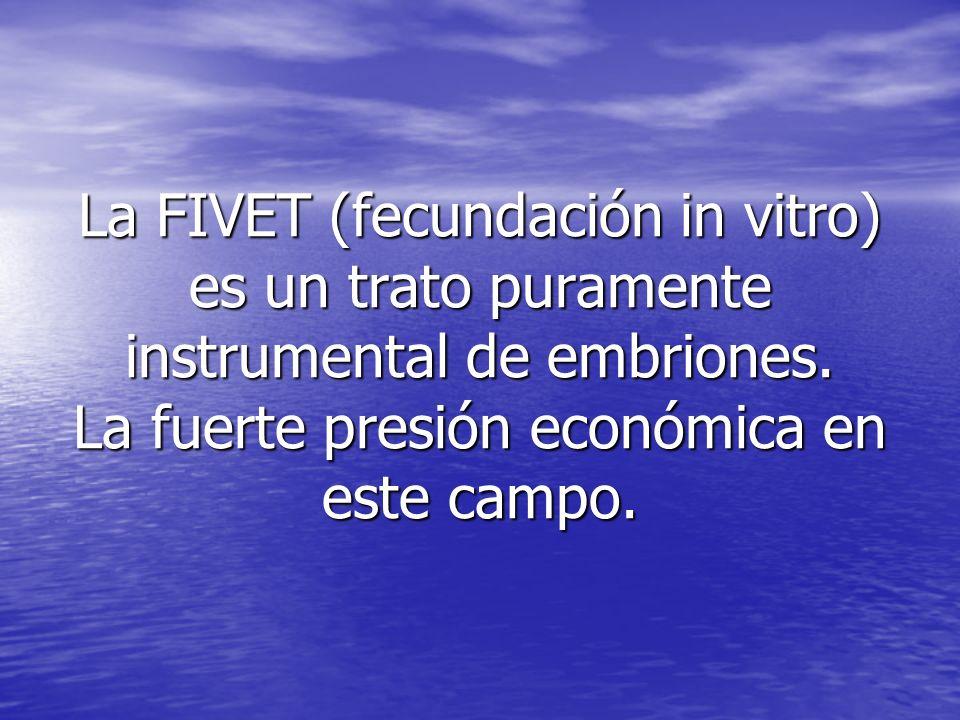 La FIVET (fecundación in vitro) es un trato puramente instrumental de embriones. La fuerte presión económica en este campo.