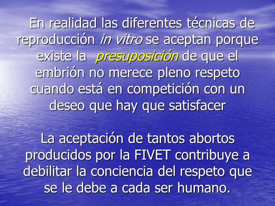 En realidad las diferentes técnicas de reproducción in vitro se aceptan porque existe la presuposición de que el embrión no merece pleno respeto cuand