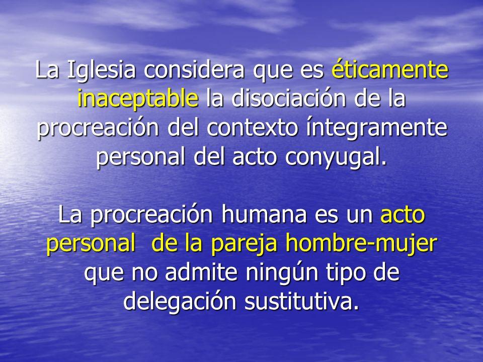 La Iglesia considera que es éticamente inaceptable la disociación de la procreación del contexto íntegramente personal del acto conyugal. La procreaci