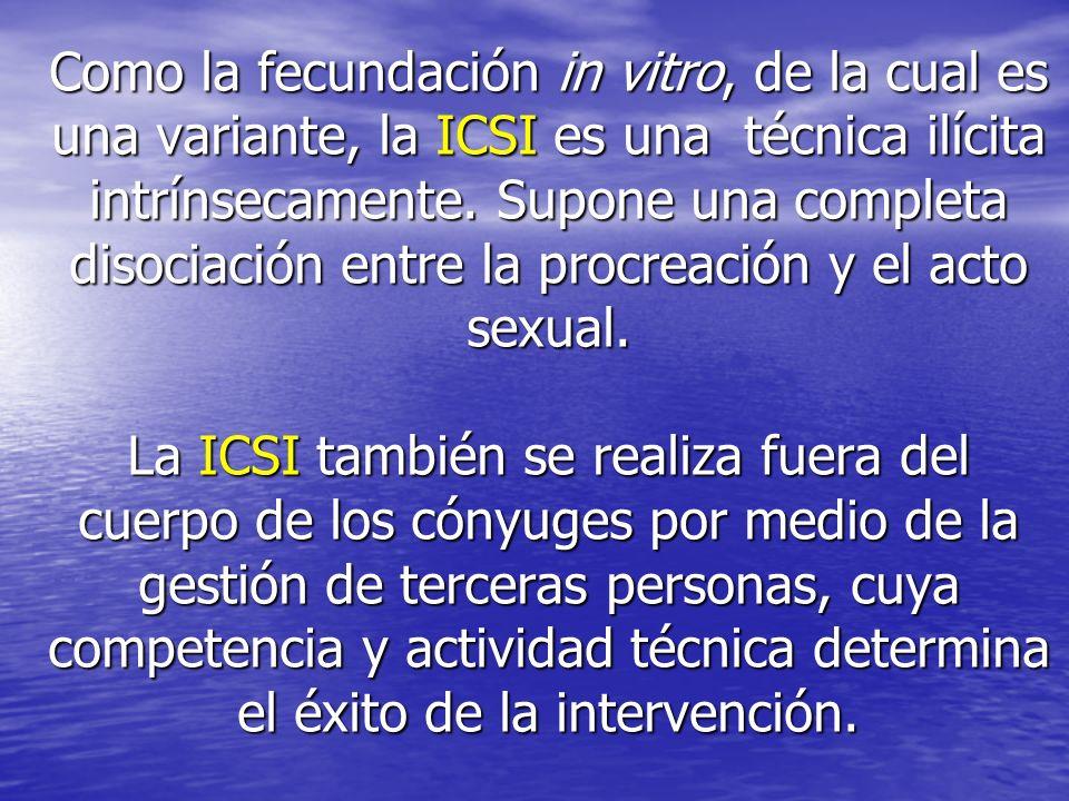 Como la fecundación in vitro, de la cual es una variante, la ICSI es una técnica ilícita intrínsecamente. Supone una completa disociación entre la pro