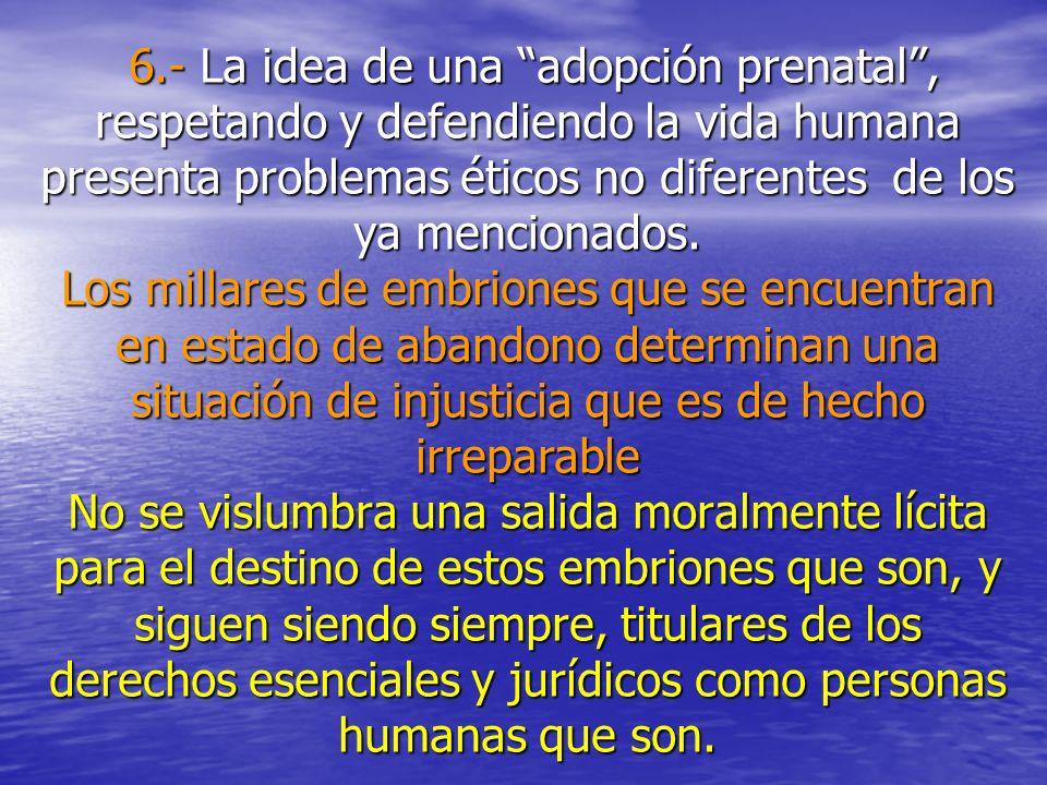 6.- La idea de una adopción prenatal, respetando y defendiendo la vida humana presenta problemas éticos no diferentes de los ya mencionados. Los milla