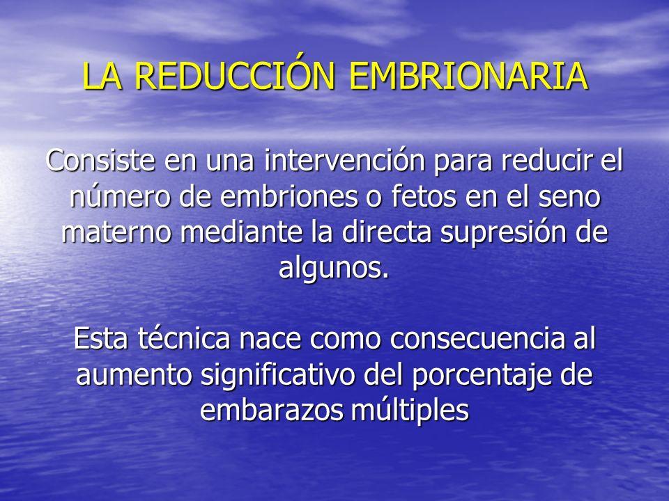 LA REDUCCIÓN EMBRIONARIA Consiste en una intervención para reducir el número de embriones o fetos en el seno materno mediante la directa supresión de