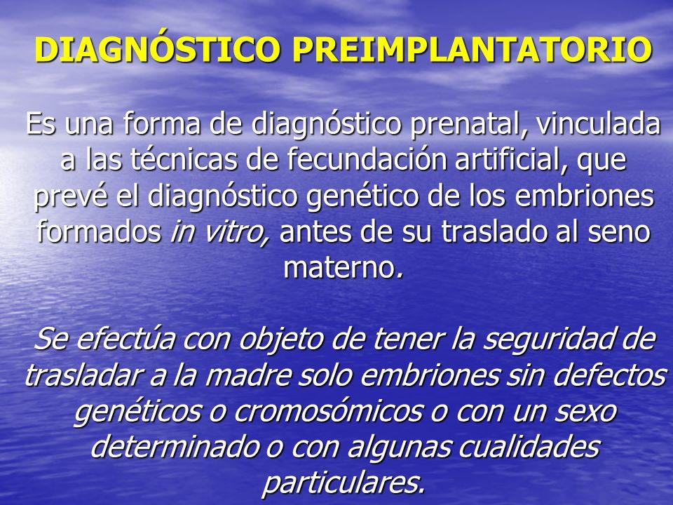 DIAGNÓSTICO PREIMPLANTATORIO Es una forma de diagnóstico prenatal, vinculada a las técnicas de fecundación artificial, que prevé el diagnóstico genéti