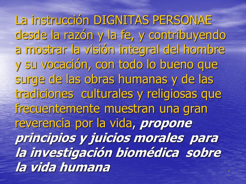 La instrucción DIGNITAS PERSONAE desde la razón y la fe, y contribuyendo a mostrar la visión integral del hombre y su vocación, con todo lo bueno que