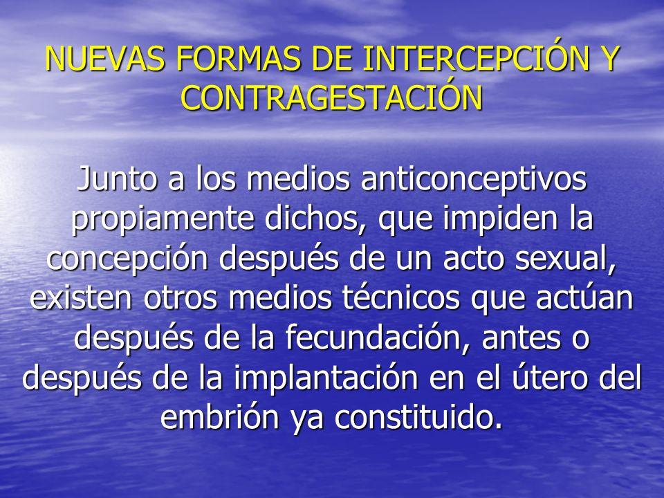 NUEVAS FORMAS DE INTERCEPCIÓN Y CONTRAGESTACIÓN Junto a los medios anticonceptivos propiamente dichos, que impiden la concepción después de un acto se