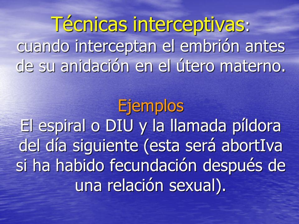 Técnicas interceptivas : cuando interceptan el embrión antes de su anidación en el útero materno. Ejemplos El espiral o DIU y la llamada píldora del d
