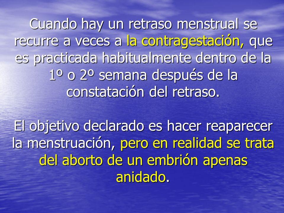 Cuando hay un retraso menstrual se recurre a veces a la contragestación, que es practicada habitualmente dentro de la 1º o 2º semana después de la con