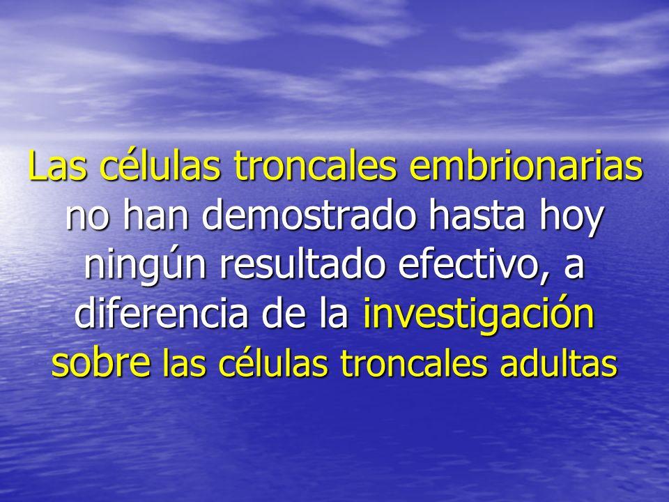 Las células troncales embrionarias no han demostrado hasta hoy ningún resultado efectivo, a diferencia de la investigación sobre las células troncales