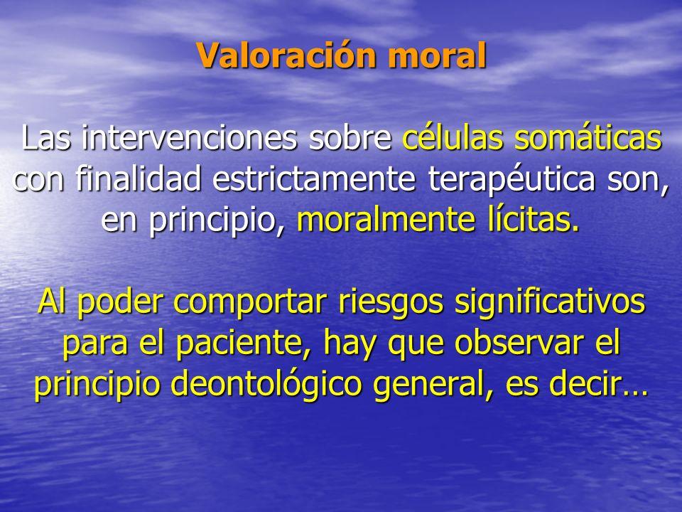 Valoración moral Las intervenciones sobre células somáticas con finalidad estrictamente terapéutica son, en principio, moralmente lícitas. Al poder co