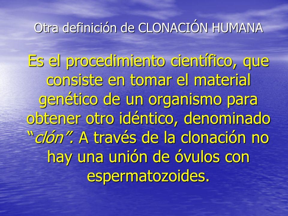 Otra definición de CLONACIÓN HUMANA Es el procedimiento científico, que consiste en tomar el material genético de un organismo para obtener otro idént