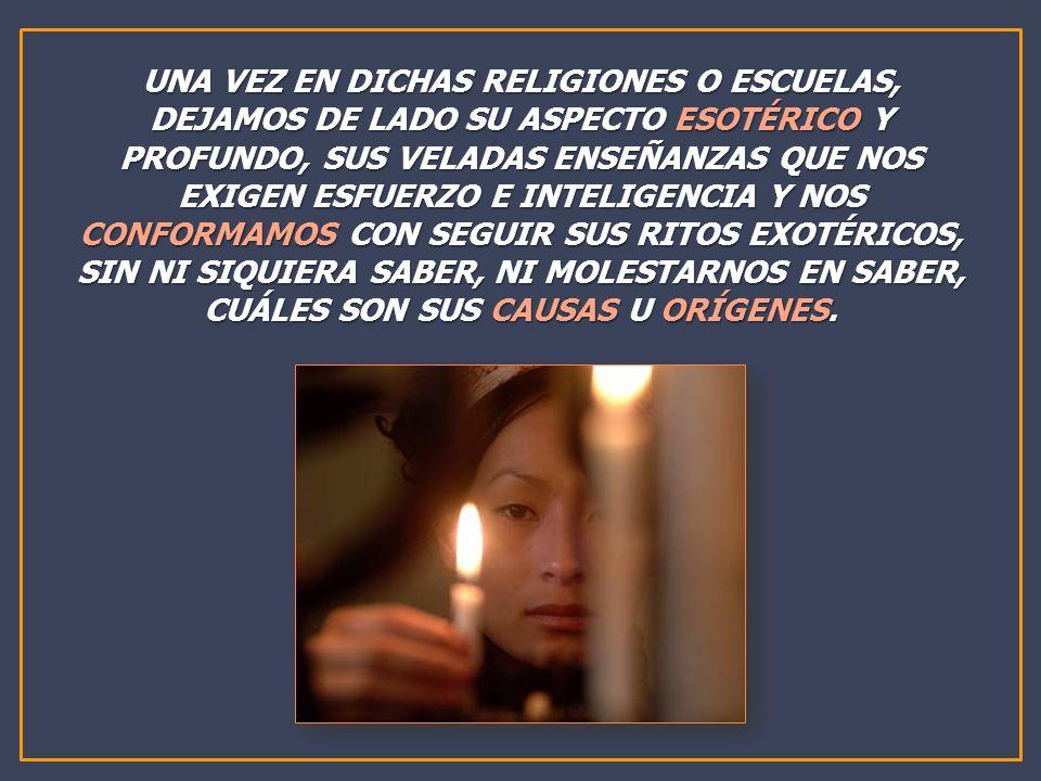 UNA VEZ EN DICHAS RELIGIONES O ESCUELAS, DEJAMOS DE LADO SU ASPECTO ESOTÉRICO Y PROFUNDO, SUS VELADAS ENSEÑANZAS QUE NOS EXIGEN ESFUERZO E INTELIGENCI