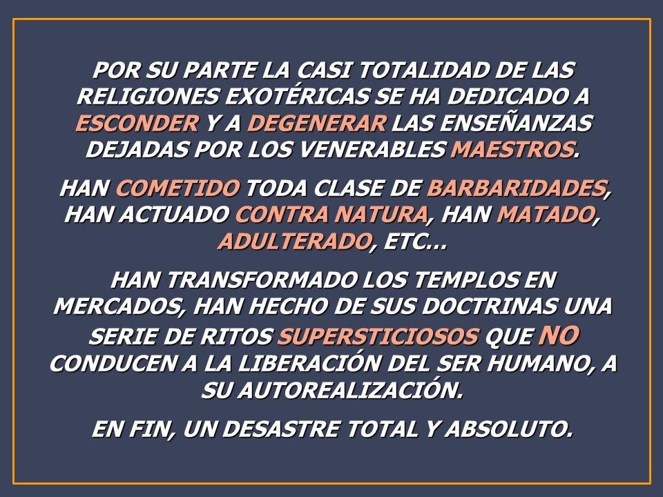 POR SU PARTE LA CASI TOTALIDAD DE LAS RELIGIONES EXOTÉRICAS SE HA DEDICADO A ESCONDER Y A DEGENERAR LAS ENSEÑANZAS DEJADAS POR LOS VENERABLES MAESTROS