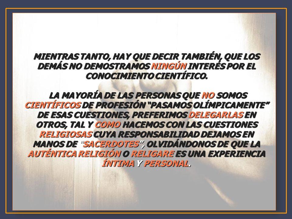 MIENTRAS TANTO, HAY QUE DECIR TAMBIÉN, QUE LOS DEMÁS NO DEMOSTRAMOS NINGÚN INTERÉS POR EL CONOCIMIENTO CIENTÍFICO. LA MAYORÍA DE LAS PERSONAS QUE NO S