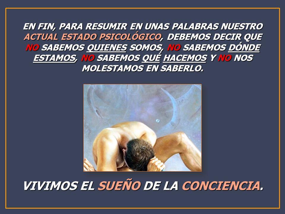 EN FIN, PARA RESUMIR EN UNAS PALABRAS NUESTRO ACTUAL ESTADO PSICOLÓGICO, DEBEMOS DECIR QUE NO SABEMOS QUIENES SOMOS, NO SABEMOS DÓNDE ESTAMOS, NO SABE