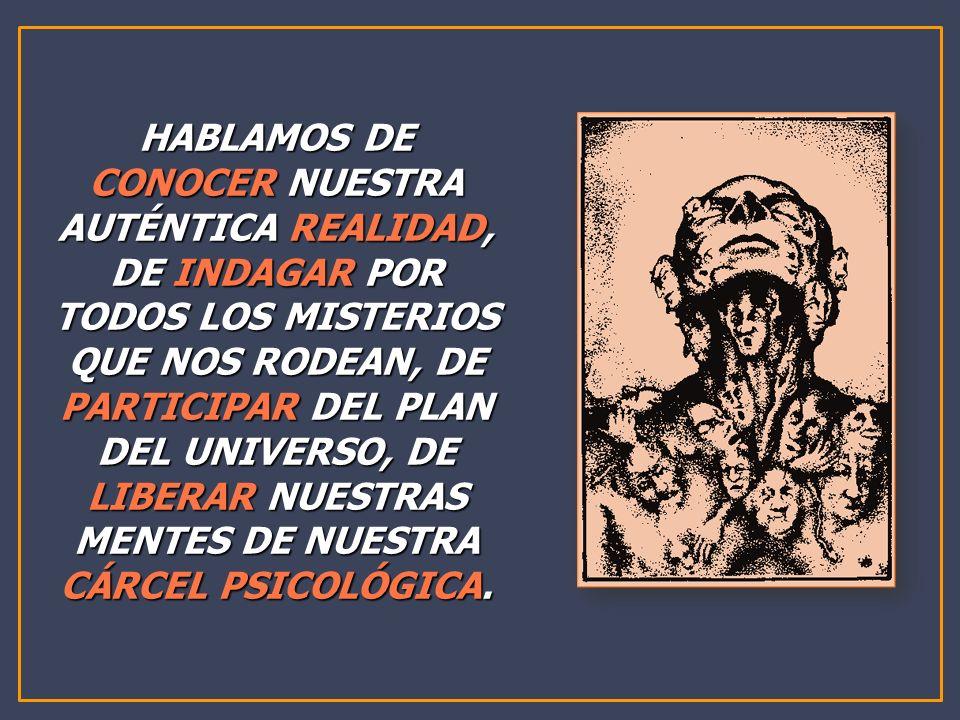 HABLAMOS DE CONOCER NUESTRA AUTÉNTICA REALIDAD, DE INDAGAR POR TODOS LOS MISTERIOS QUE NOS RODEAN, DE PARTICIPAR DEL PLAN DEL UNIVERSO, DE LIBERAR NUE