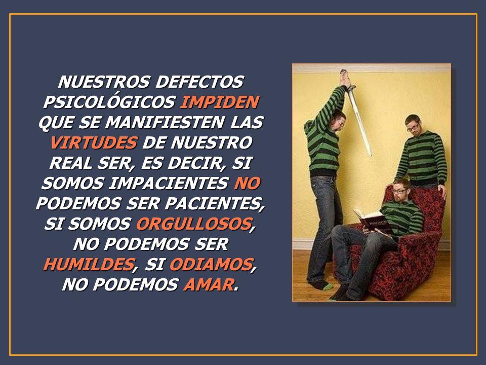 NUESTROS DEFECTOS PSICOLÓGICOS IMPIDEN QUE SE MANIFIESTEN LAS VIRTUDES DE NUESTRO REAL SER, ES DECIR, SI SOMOS IMPACIENTES NO PODEMOS SER PACIENTES, S