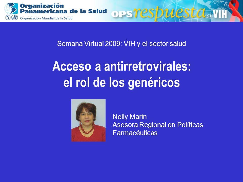 2003.. Semana Virtual 2009: VIH y el sector salud Acceso a antirretrovirales: el rol de los genéricos Nelly Marin Asesora Regional en Políticas Farmac