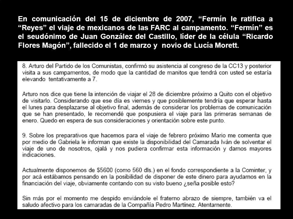 En comunicación del 15 de diciembre de 2007, Fermín le ratifica a Reyes el viaje de mexicanos de las FARC al campamento. Fermín es el seudónimo de Jua