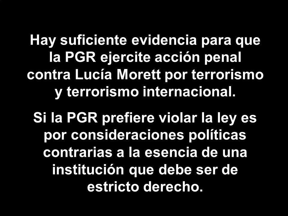 Hay suficiente evidencia para que la PGR ejercite acción penal contra Lucía Morett por terrorismo y terrorismo internacional. Si la PGR prefiere viola