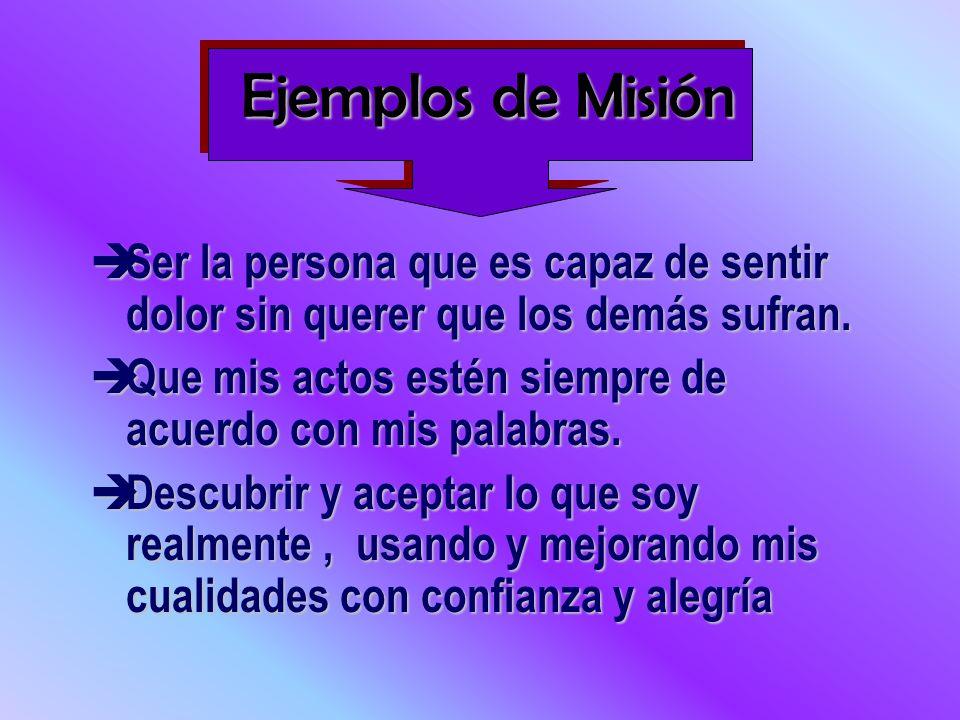 Ejemplos de Misión Ser la persona que es capaz de sentir dolor sin querer que los demás sufran. Ser la persona que es capaz de sentir dolor sin querer