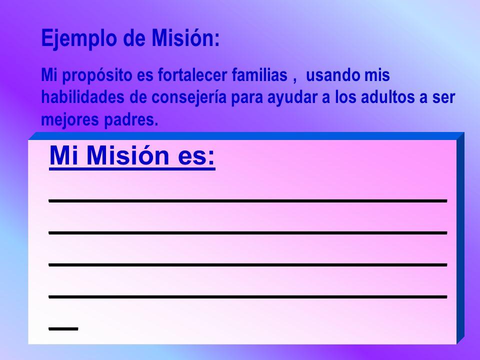 Ejemplo de Misión: Mi propósito es fortalecer familias, usando mis habilidades de consejería para ayudar a los adultos a ser mejores padres. Mi Misión